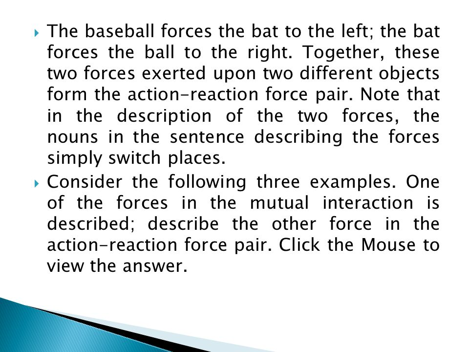 The baseball forces the bat to the left; the bat forces the ball to the right. Together, these two forces exerted upon two different objects form the action-reaction force pair. Note that in the description of the two forces, the nouns in the sentence describing the forces simply switch places.