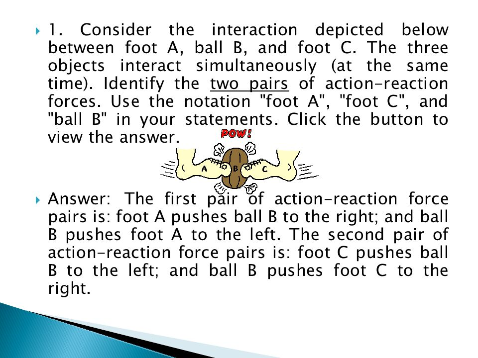 1. Consider the interaction depicted below between foot A, ball B, and foot C. The three objects interact simultaneously (at the same time). Identify the two pairs of action-reaction forces. Use the notation foot A , foot C , and ball B in your statements. Click the button to view the answer.