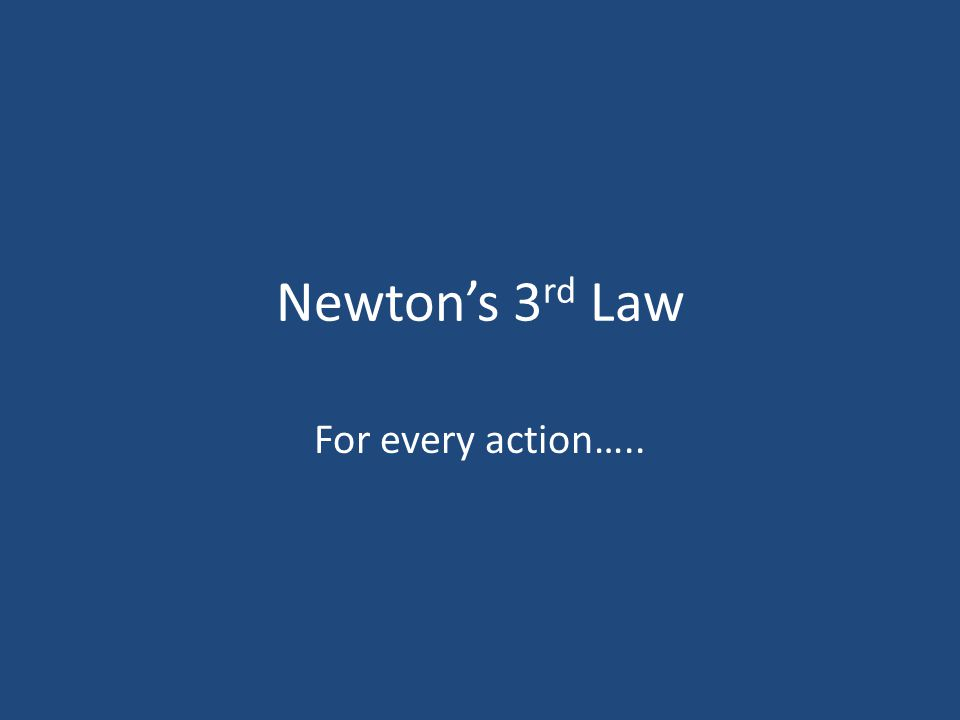 Newton's 3rd Law For every action…..