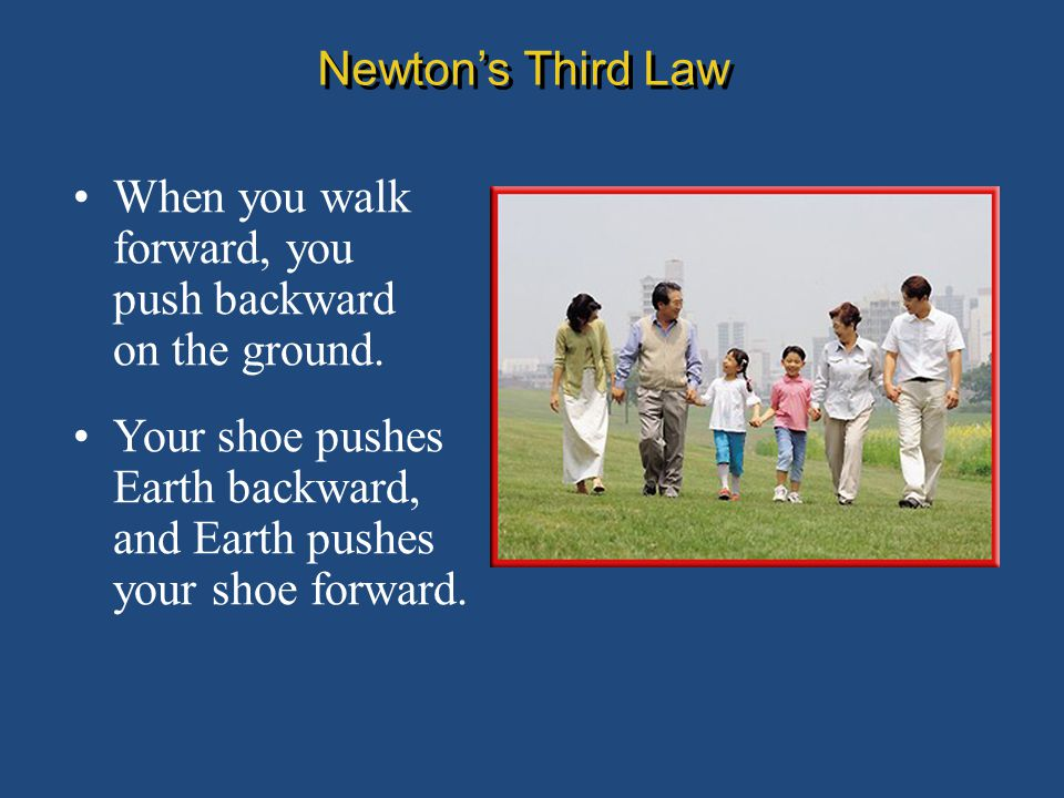 Newton's Third Law When you walk forward, you push backward on the ground.