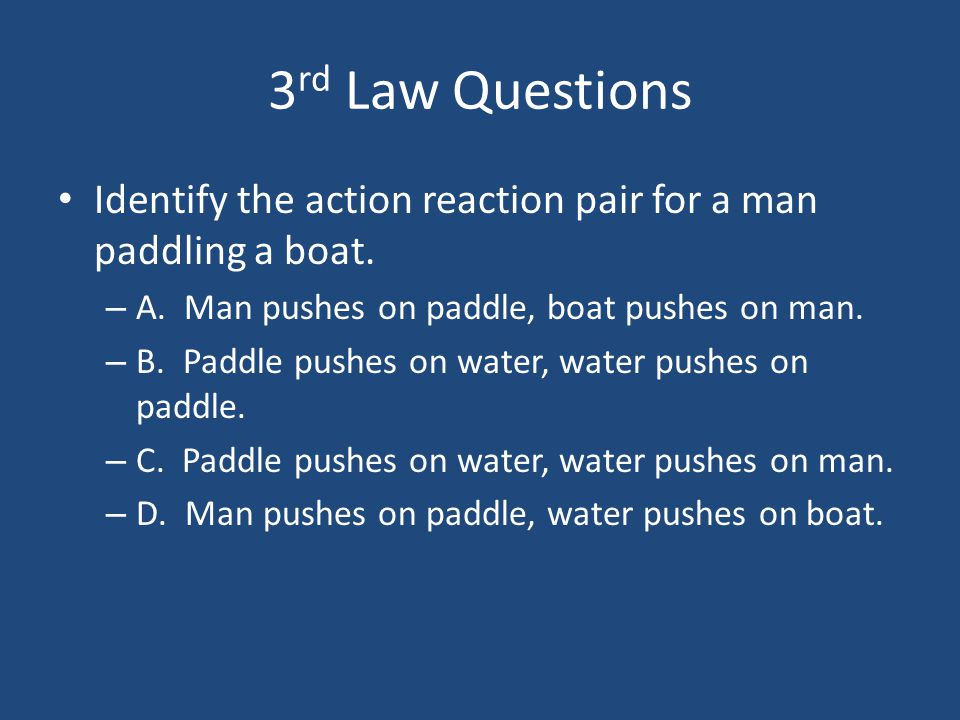 3rd Law Questions Identify the action reaction pair for a man paddling a boat. A. Man pushes on paddle, boat pushes on man.