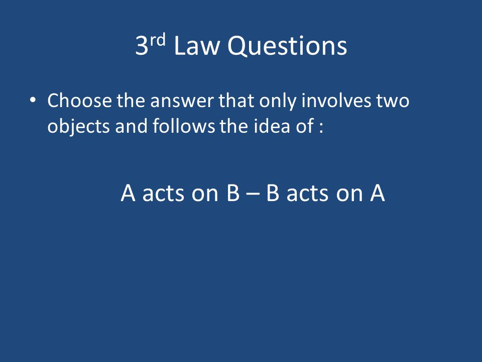 3rd Law Questions A acts on B – B acts on A