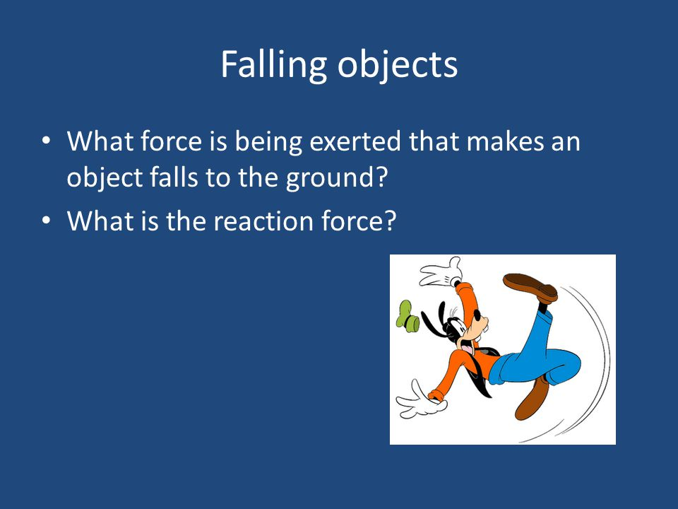 Falling objects What force is being exerted that makes an object falls to the ground.