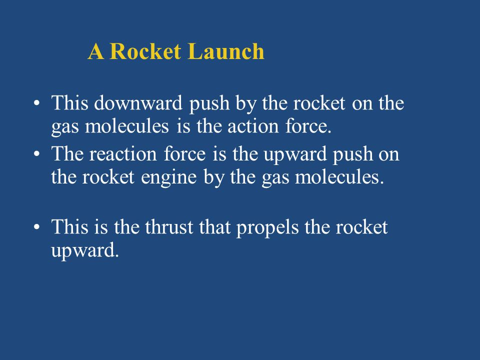 A Rocket Launch This downward push by the rocket on the gas molecules is the action force.