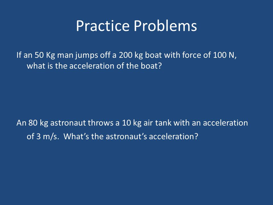 Practice Problems If an 50 Kg man jumps off a 200 kg boat with force of 100 N, what is the acceleration of the boat