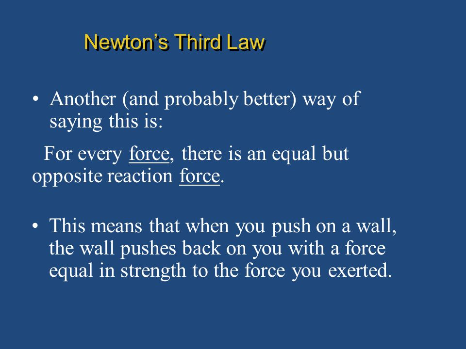Newton's Third Law Another (and probably better) way of saying this is: For every force, there is an equal but opposite reaction force.