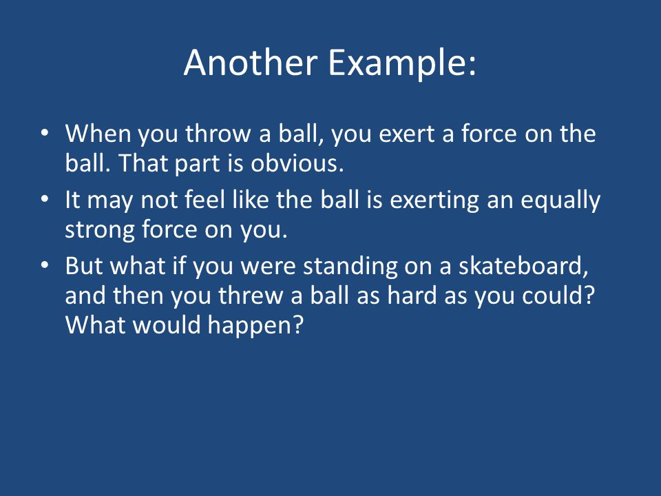 Another Example: When you throw a ball, you exert a force on the ball. That part is obvious.