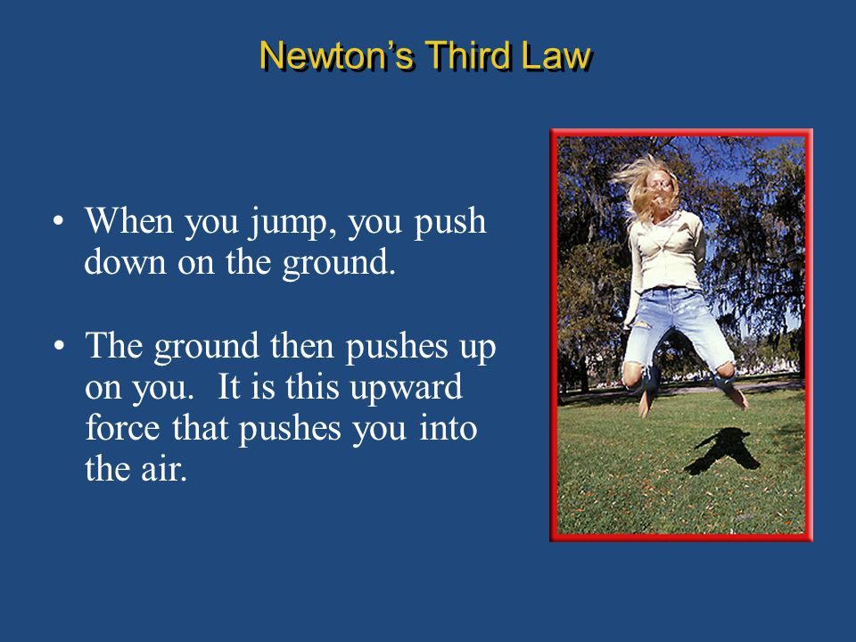 Newton's Third Law When you jump, you push down on the ground.