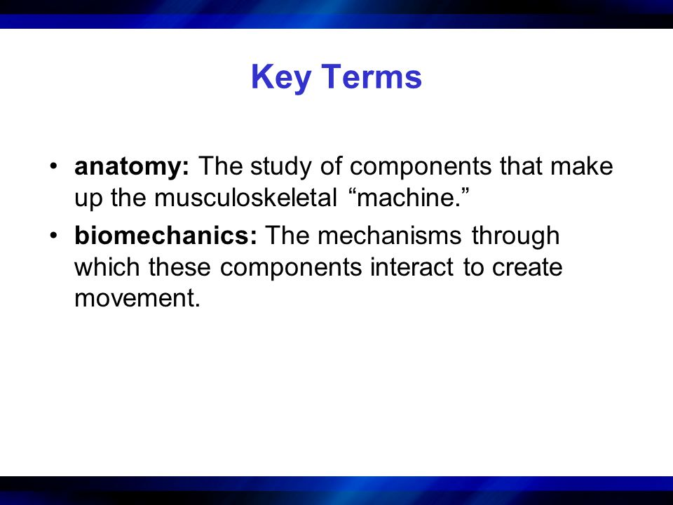 Key Terms anatomy: The study of components that make up the musculoskeletal machine.
