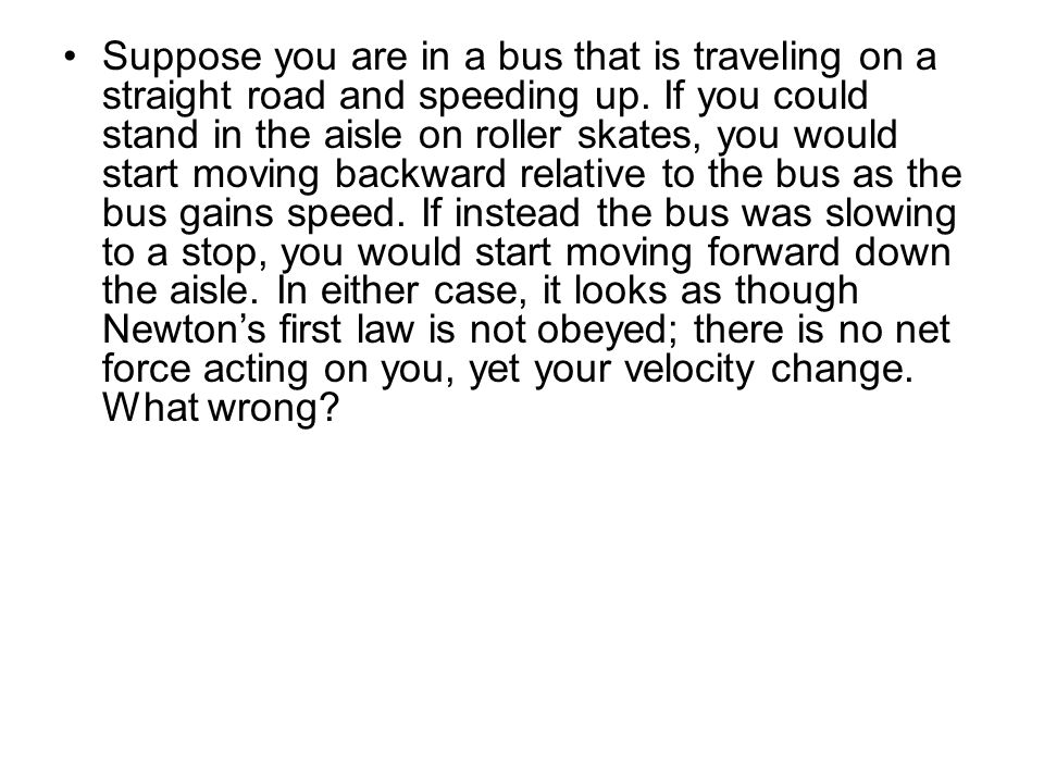 Suppose you are in a bus that is traveling on a straight road and speeding up.