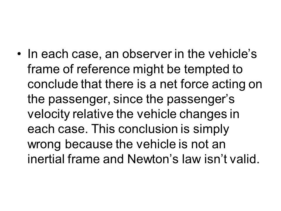 In each case, an observer in the vehicle's frame of reference might be tempted to conclude that there is a net force acting on the passenger, since the passenger's velocity relative the vehicle changes in each case.