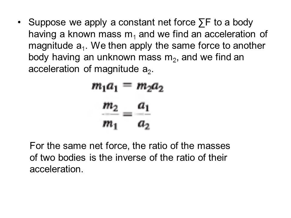 Suppose we apply a constant net force ∑F to a body having a known mass m1 and we find an acceleration of magnitude a1. We then apply the same force to another body having an unknown mass m2, and we find an acceleration of magnitude a2.