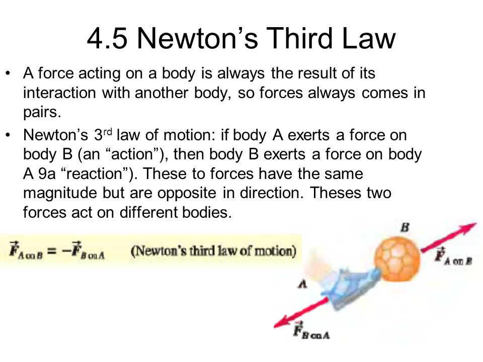 4.5 Newton's Third Law A force acting on a body is always the result of its interaction with another body, so forces always comes in pairs.