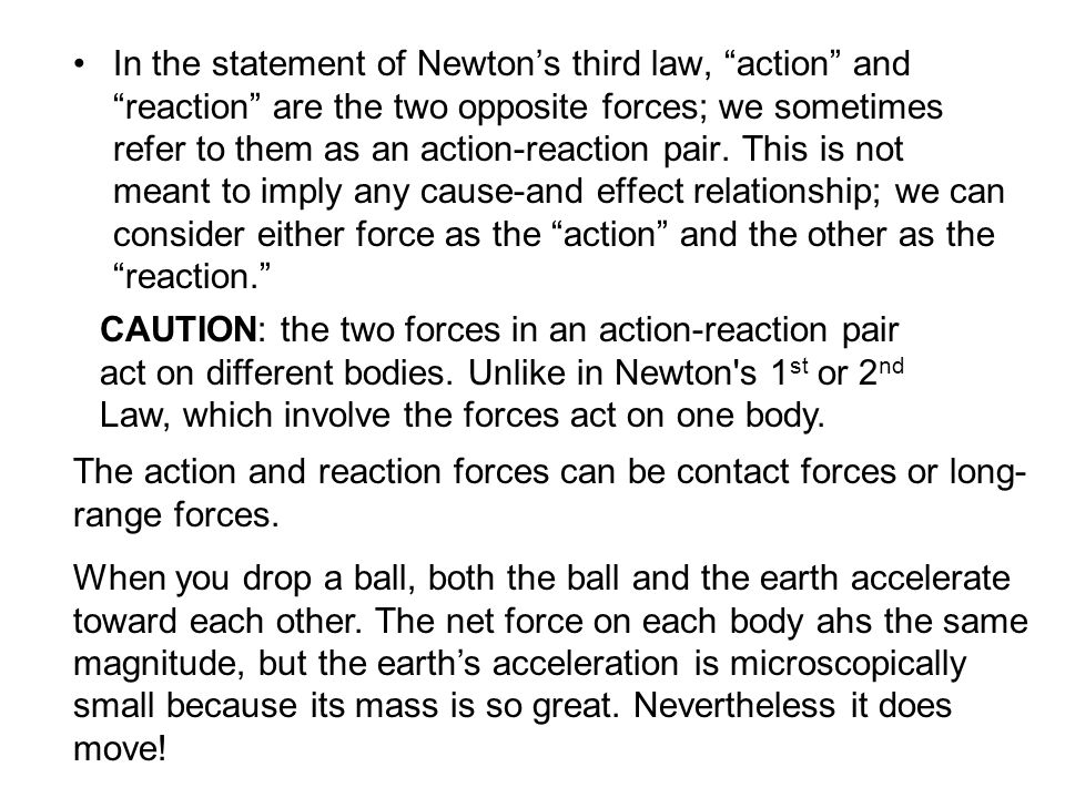 In the statement of Newton's third law, action and reaction are the two opposite forces; we sometimes refer to them as an action-reaction pair. This is not meant to imply any cause-and effect relationship; we can consider either force as the action and the other as the reaction.