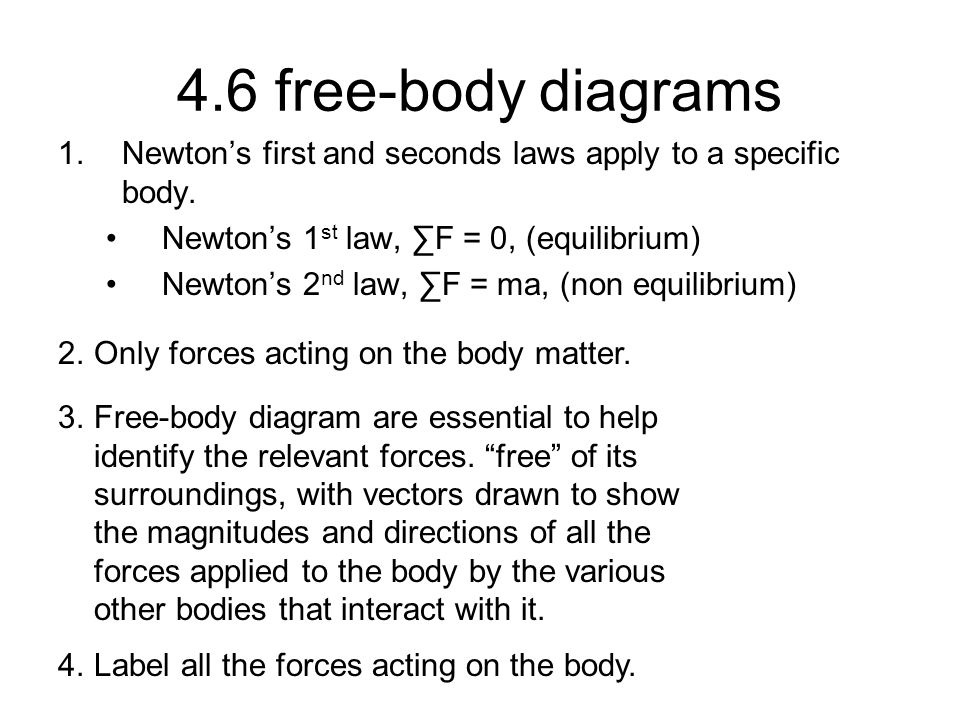 4.6 free-body diagrams Newton's first and seconds laws apply to a specific body. Newton's 1st law, ∑F = 0, (equilibrium)