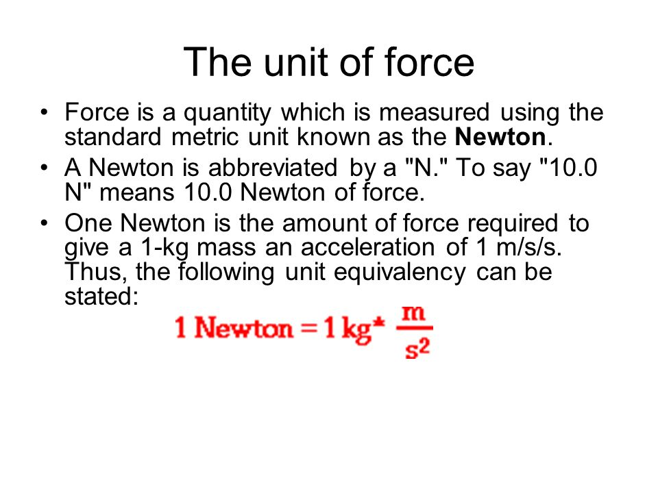 The unit of force Force is a quantity which is measured using the standard metric unit known as the Newton.