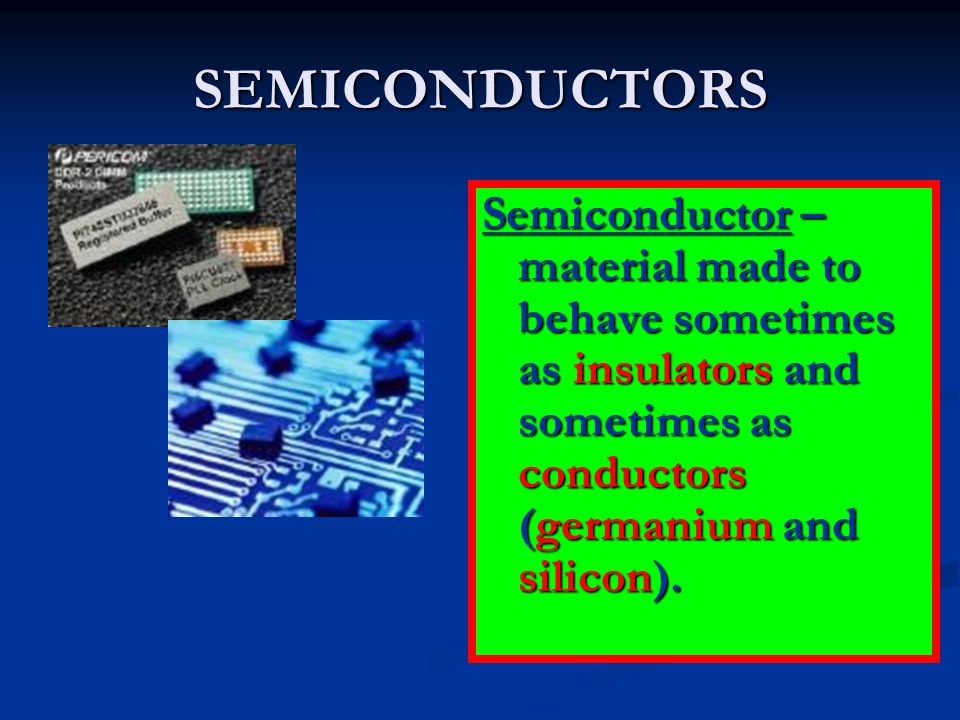 SEMICONDUCTORS Semiconductor – material made to behave sometimes as insulators and sometimes as conductors (germanium and silicon).