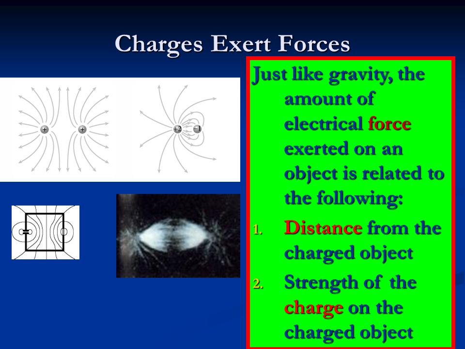 Charges Exert Forces Just like gravity, the amount of electrical force exerted on an object is related to the following: