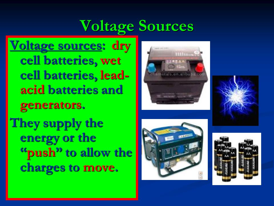 Voltage Sources Voltage sources: dry cell batteries, wet cell batteries, lead- acid batteries and generators.