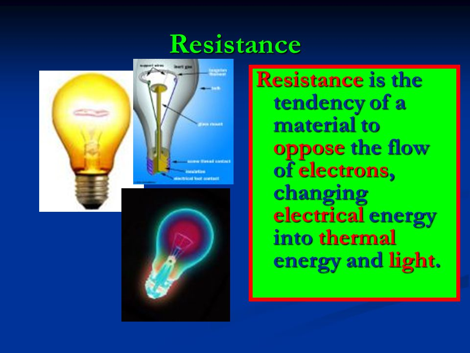 Resistance Resistance is the tendency of a material to oppose the flow of electrons, changing electrical energy into thermal energy and light.