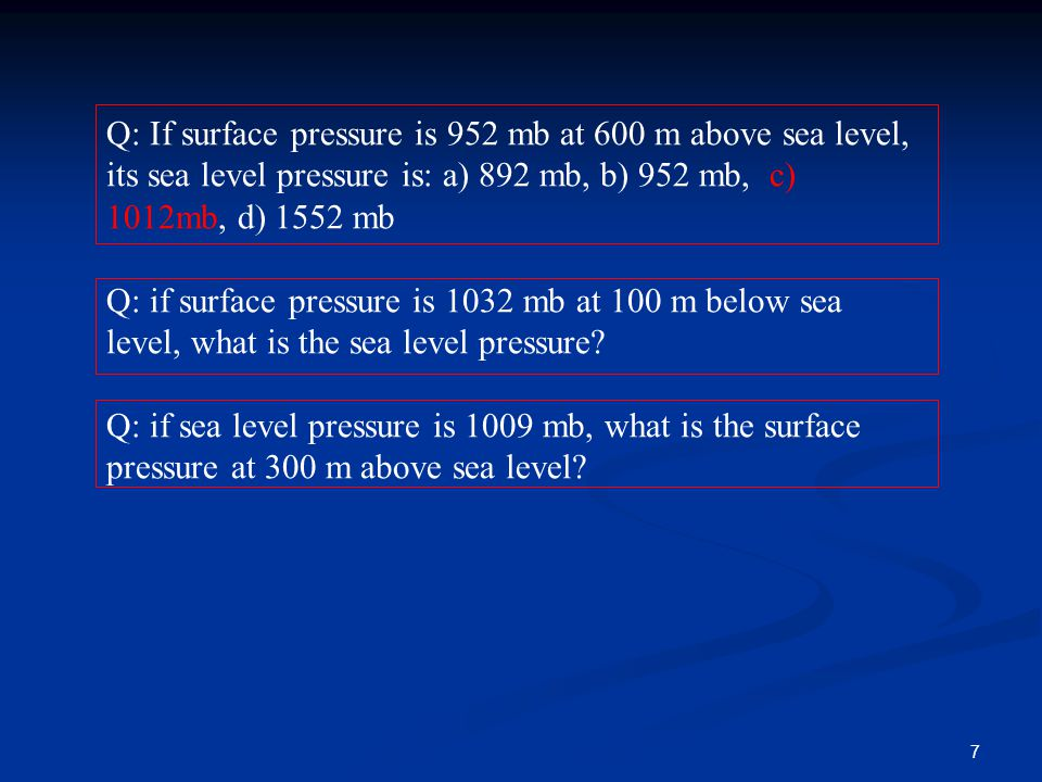 Q: If surface pressure is 952 mb at 600 m above sea level, its sea level pressure is: a) 892 mb, b) 952 mb, c) 1012mb, d) 1552 mb