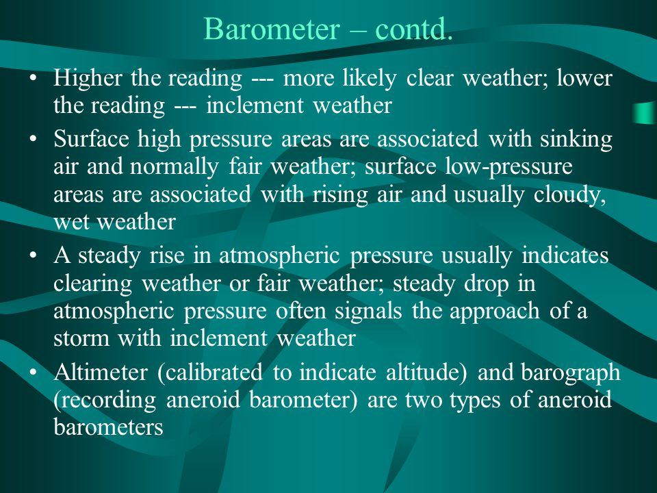 Barometer – contd. Higher the reading --- more likely clear weather; lower the reading --- inclement weather.