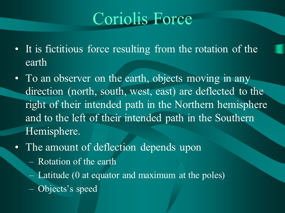 Coriolis Force It is fictitious force resulting from the rotation of the earth.