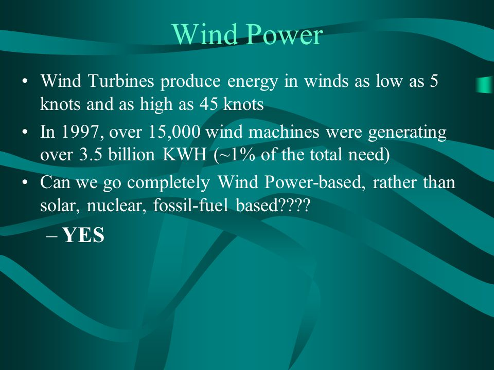 Wind Power Wind Turbines produce energy in winds as low as 5 knots and as high as 45 knots.
