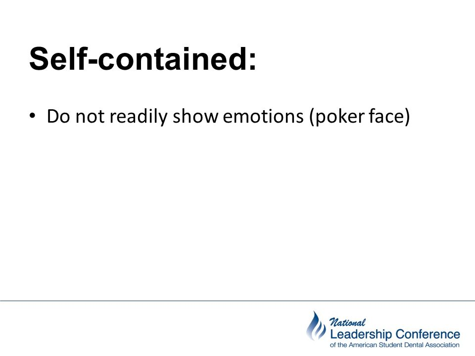 Self-contained: Do not readily show emotions (poker face)