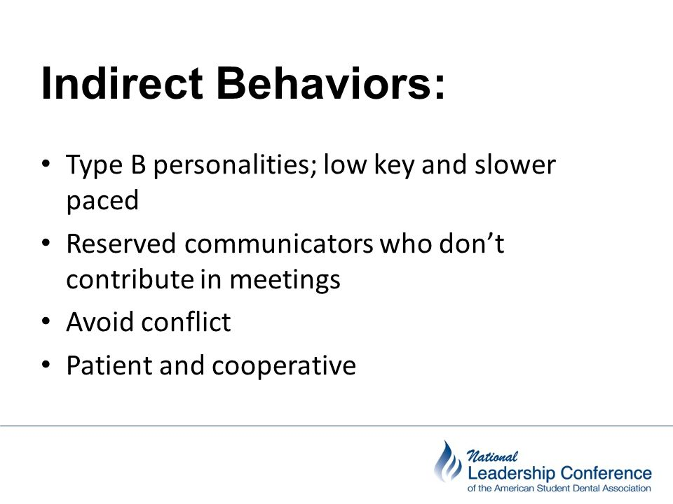 Indirect Behaviors: Type B personalities; low key and slower paced