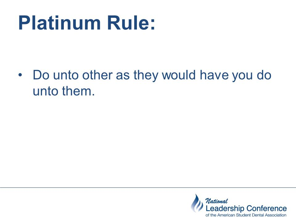 Platinum Rule: Do unto other as they would have you do unto them.