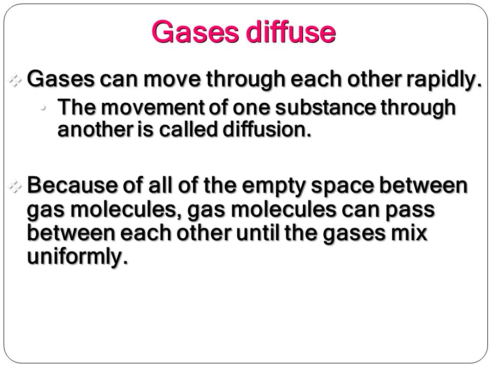 Gases diffuse Gases can move through each other rapidly.