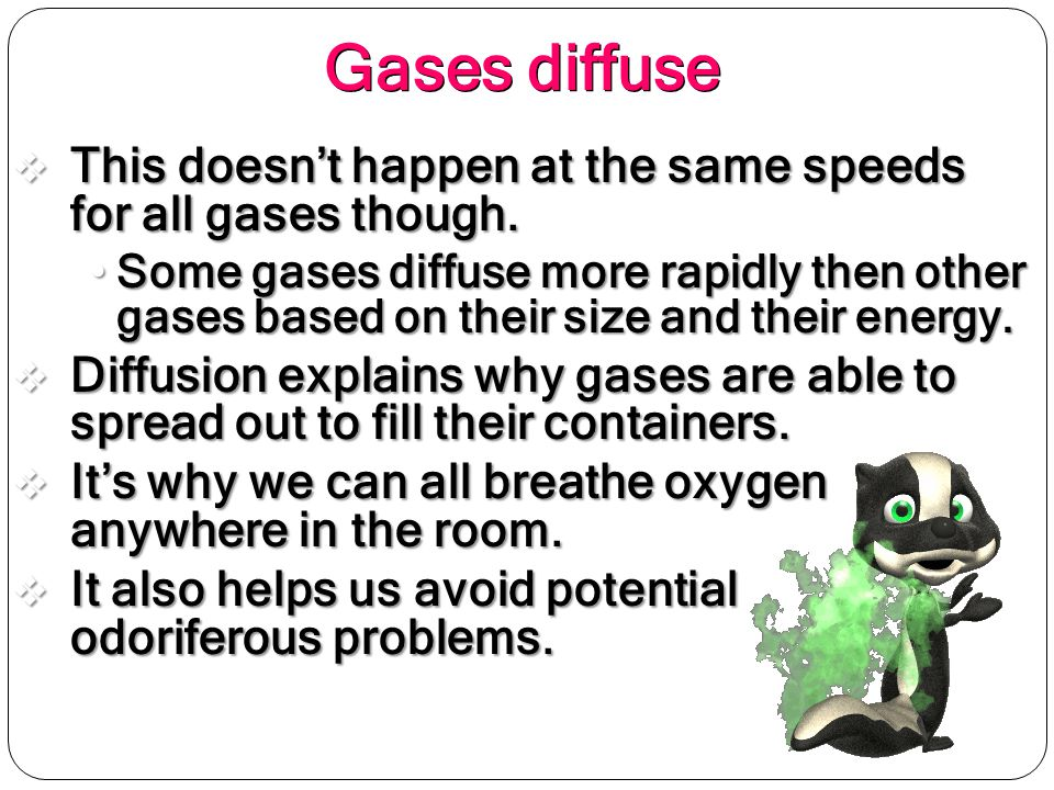 Gases diffuse This doesn't happen at the same speeds for all gases though.