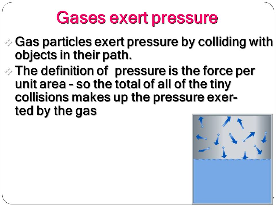 Gases Exert Pressure Gas Particles Exert Pressure By Colliding With Objects  In Their Path.