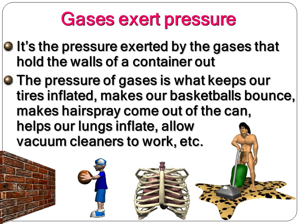 Gases exert pressure It's the pressure exerted by the gases that hold the walls of a container out.