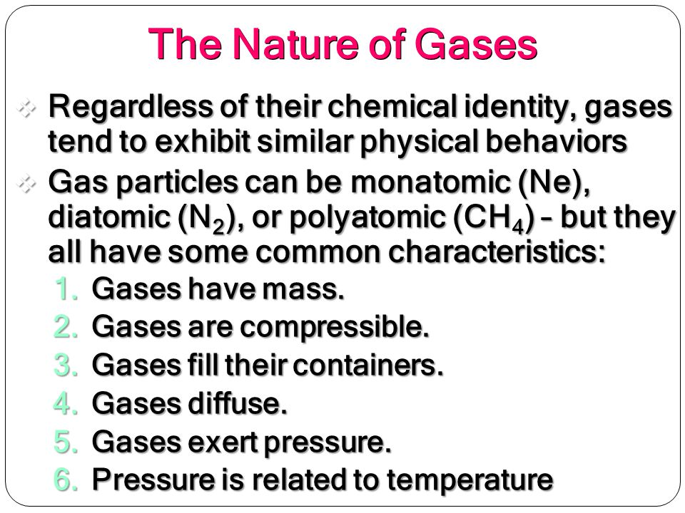 The Nature of Gases Regardless of their chemical identity, gases tend to exhibit similar physical behaviors.