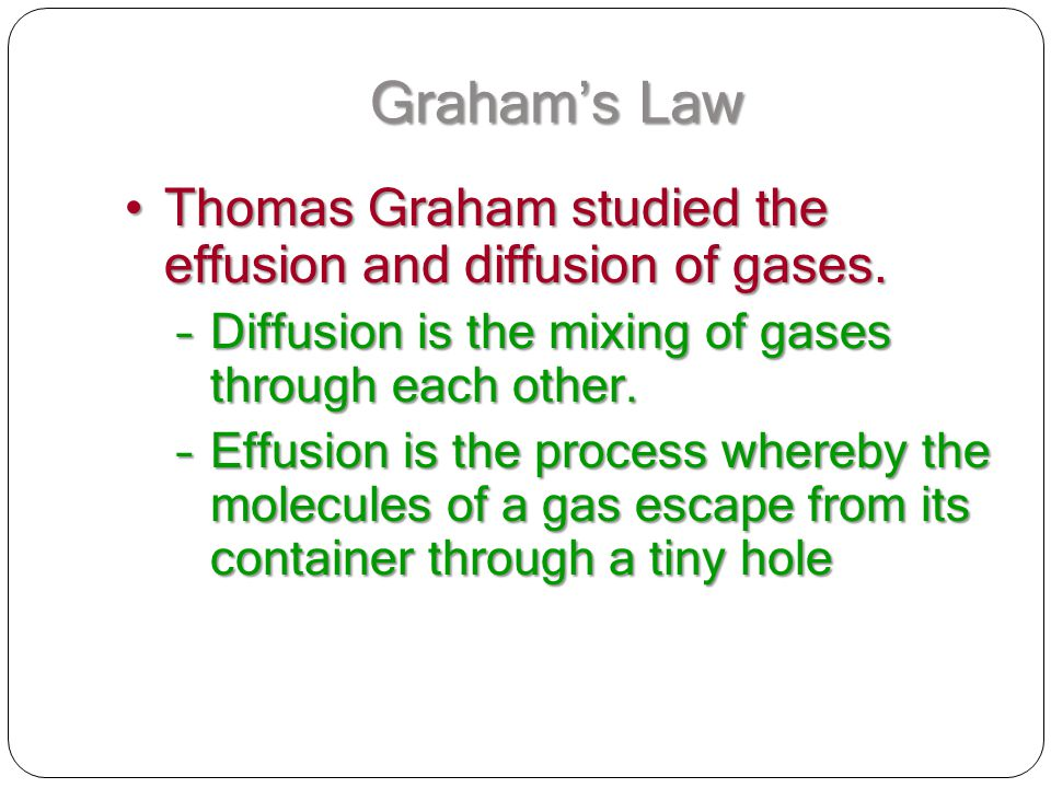 Graham's Law Thomas Graham studied the effusion and diffusion of gases. Diffusion is the mixing of gases through each other.