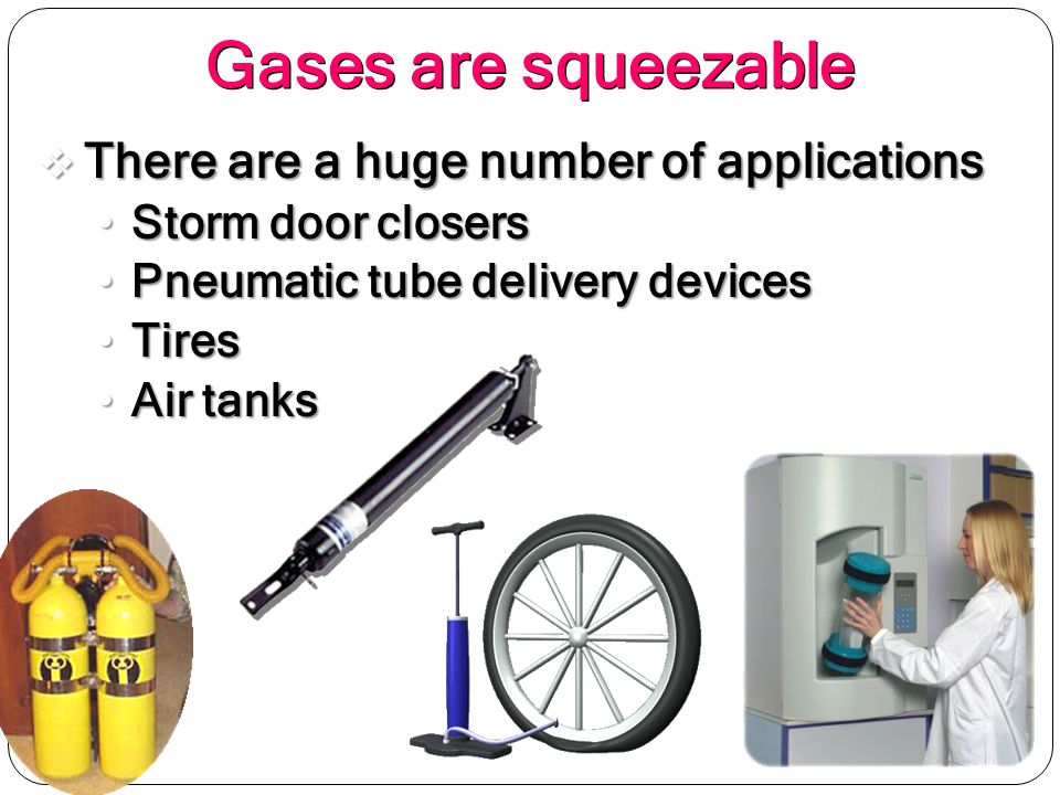 Gases are squeezable There are a huge number of applications