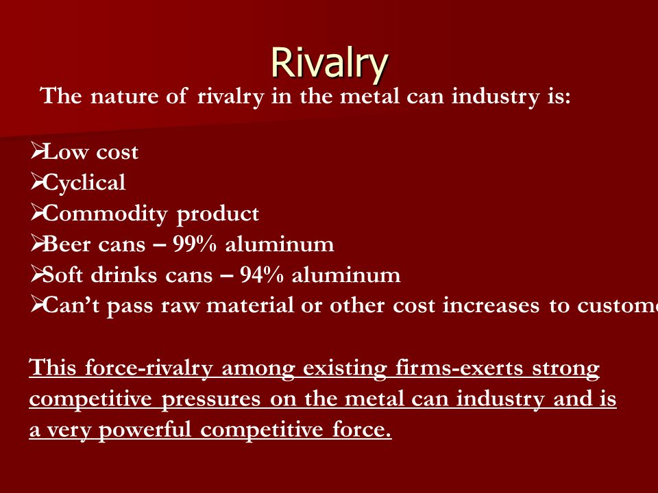 Rivalry The nature of rivalry in the metal can industry is: Low cost