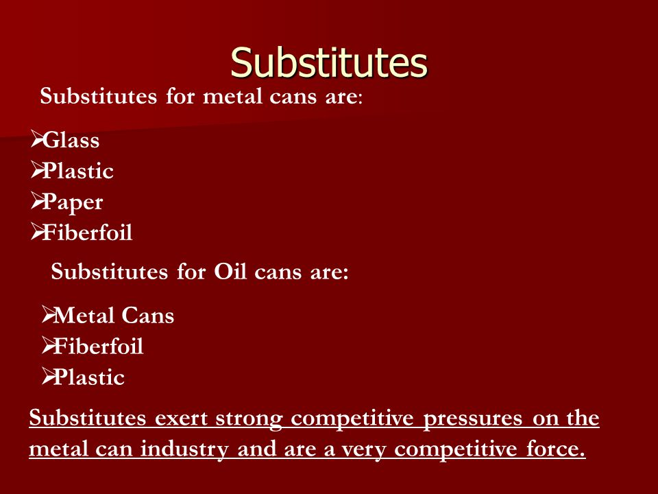 Substitutes Substitutes for metal cans are: Glass Plastic Paper