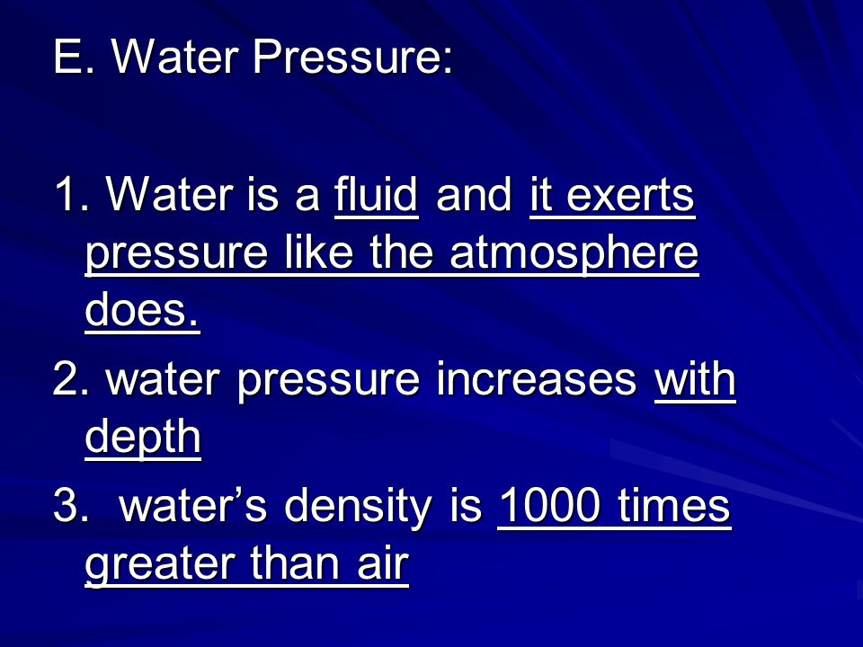 E. Water Pressure: 1. Water is a fluid and it exerts pressure like the atmosphere does. 2. water pressure increases with depth.