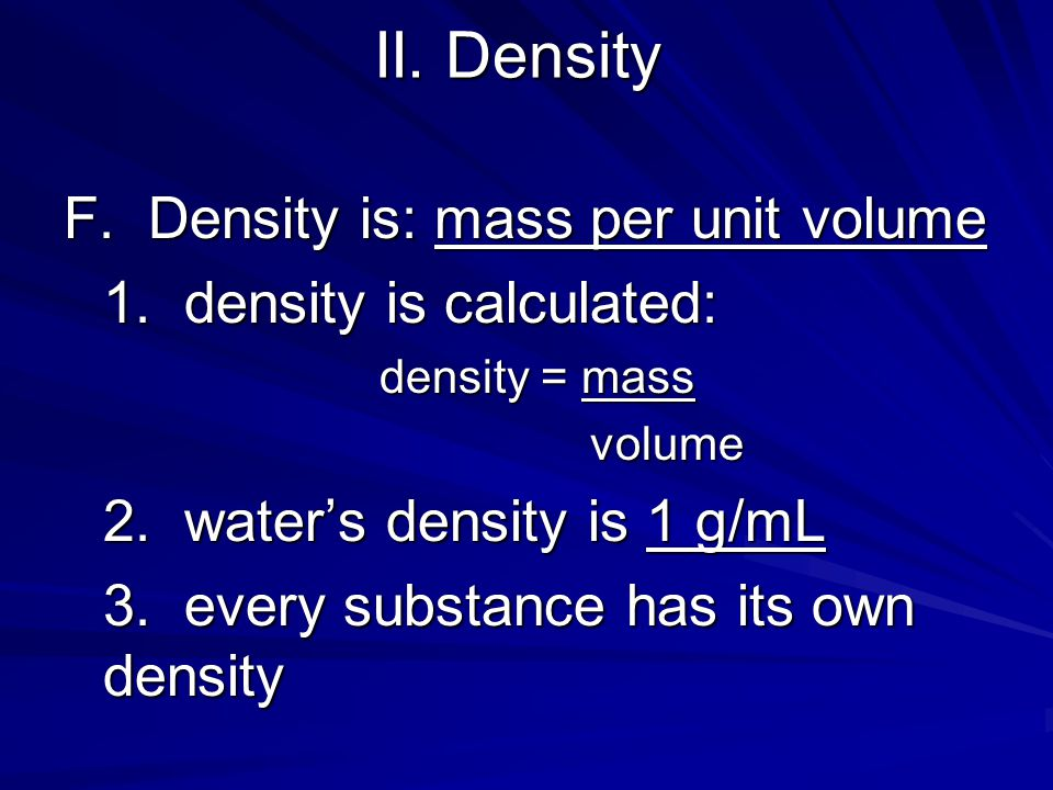 II. Density F. Density is: mass per unit volume