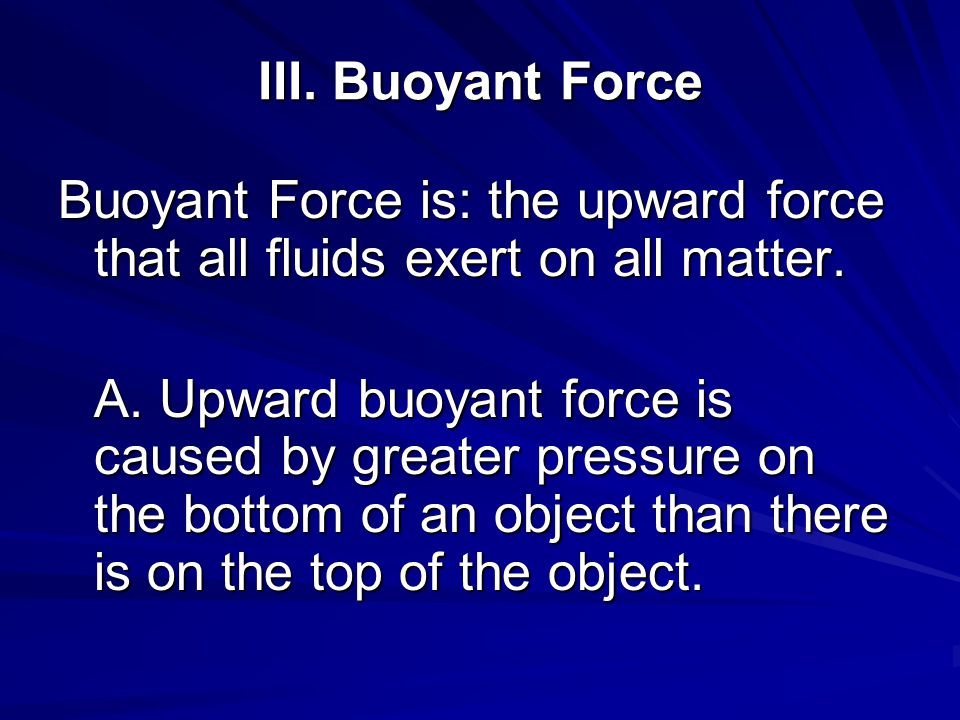III. Buoyant Force Buoyant Force is: the upward force that all fluids exert on all matter.