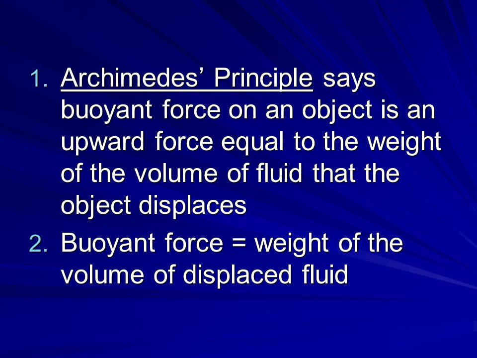 Archimedes' Principle says buoyant force on an object is an upward force equal to the weight of the volume of fluid that the object displaces