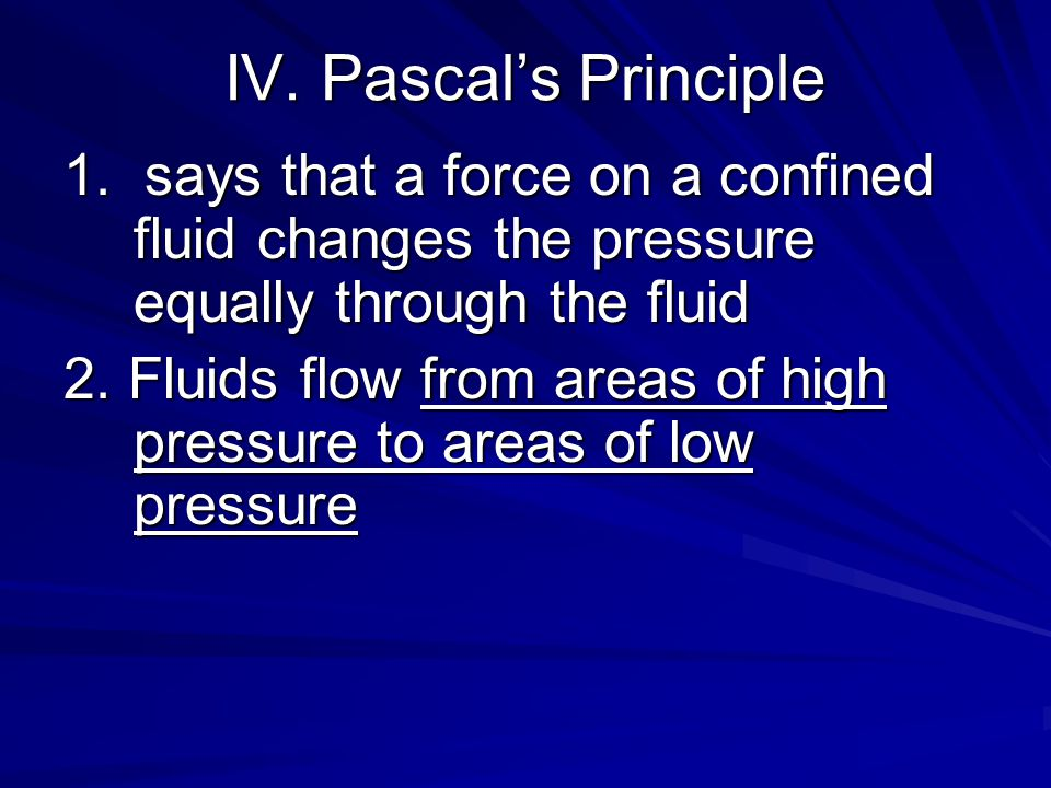 IV. Pascal's Principle 1. says that a force on a confined fluid changes the pressure equally through the fluid.