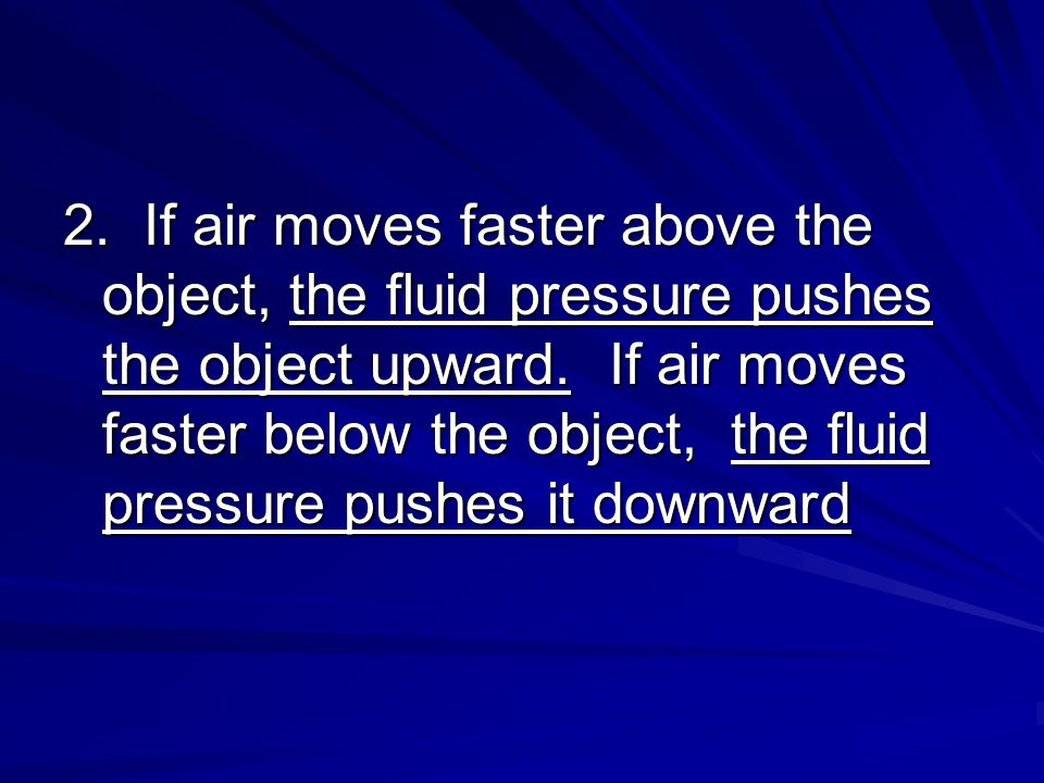 2. If air moves faster above the object, the fluid pressure pushes the object upward.