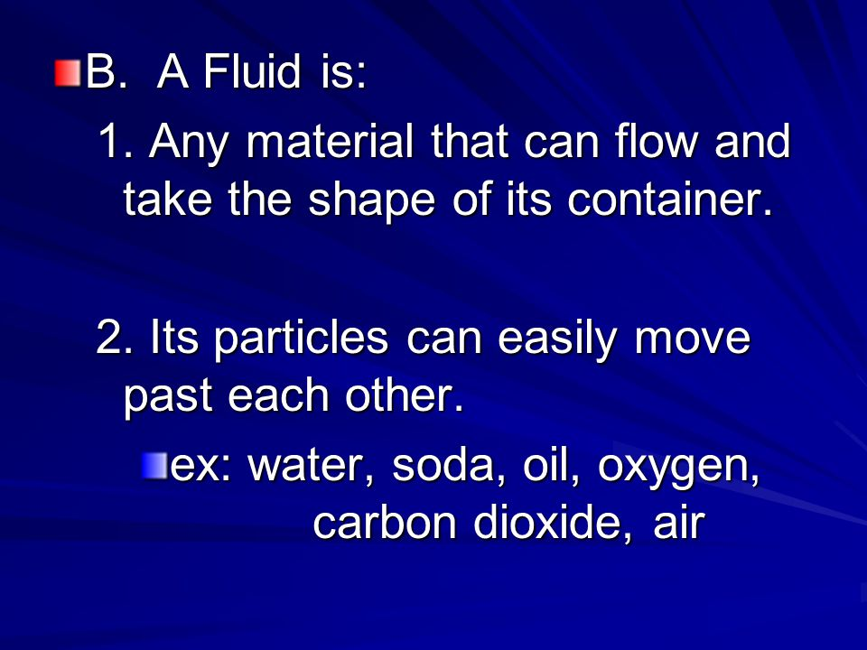 B. A Fluid is: 1. Any material that can flow and take the shape of its container. 2. Its particles can easily move past each other.