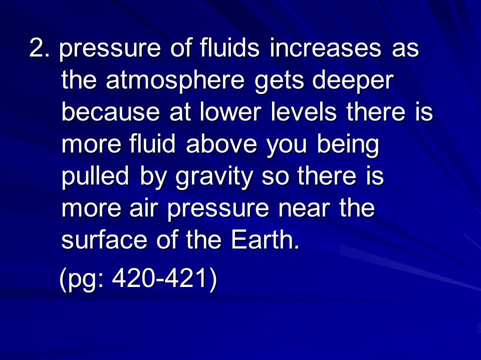 2. pressure of fluids increases as the atmosphere gets deeper because at lower levels there is more fluid above you being pulled by gravity so there is more air pressure near the surface of the Earth.
