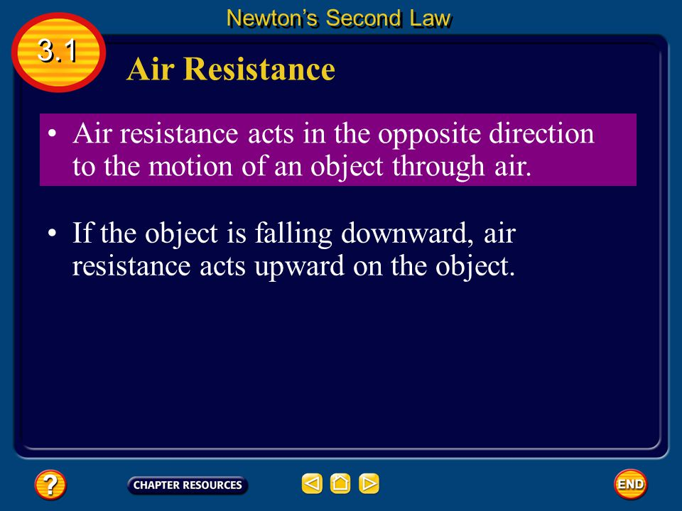 Newton's Second Law 3.1. Air Resistance. Air resistance acts in the opposite direction to the motion of an object through air.