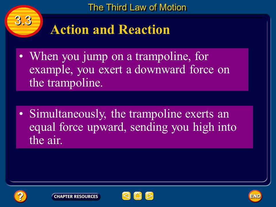The Third Law of Motion 3.3. Action and Reaction. When you jump on a trampoline, for example, you exert a downward force on the trampoline.